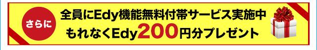 さらに 全員にEdy機能付帯サービス実施中 もれなくEdy200円分プレゼント!