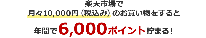 楽天市場で月々10,000円(税込み)のお買い物をすると年間で6,000ポイント貯まる!