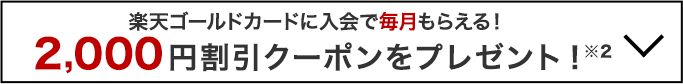 楽天ゴールドカードに入会で毎月もらえる!2,000円割引クーポンをプレゼント!
