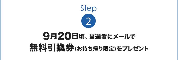 Step2:9月20日頃、当選者にメールで無料引換券(お持ち帰り限定)をプレゼント