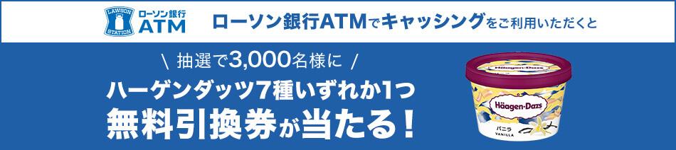 ローソン銀行ATMでキャッシングをご利用いただくと抽選で3,000名様にハーゲンダッツ7種いずれか1つ無料引換券が当たる!