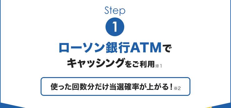 Step1:ローソン銀行ATMでキャッシングをご利用※1 使った回数分だけ当選確率が上がる!※2