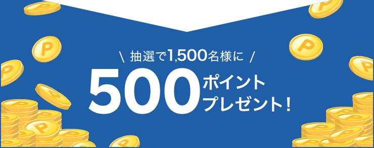 抽選で1,500名様に500ポイントプレゼント!