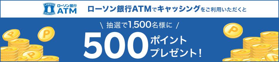ローソン銀行ATMでキャッシングをご利用いただくと抽選で1,500名様に500ポイントプレゼント!