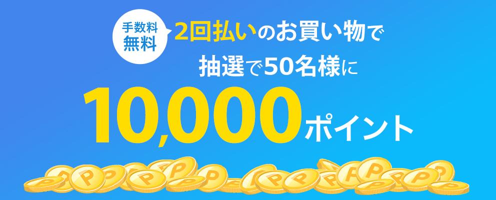 【手数料無料】2回払いのお買い物で抽選で50名様に10,000ポイント