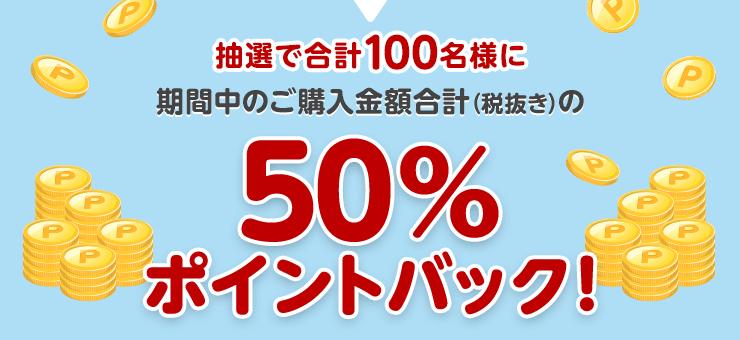 抽選で合計100名様に期間中のご購入金額合計(税抜き)の50%ポイントバック!