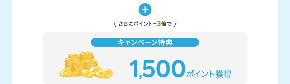 +さらにポイント+3倍で【キャンペーン特典】1,500ポイント獲得
