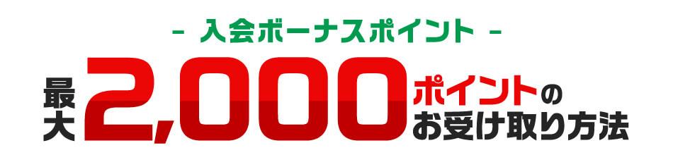 -入会ボーナスポイント- 最大2,000ポイントのお受け取り方法
