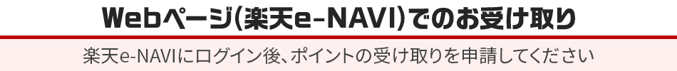 Webページ(楽天e-NAVI)でのお受け取り 楽天e-NAVIにログイン後、ポイントの受け取りを申請してください