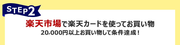STEP2:楽天市場で楽天カードを使ってお買い物 20,000円以上お買い物して条件達成!