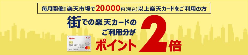 毎月開催! 楽天市場で20,000円(税込)以上楽天カードをご利用の方 街での楽天カードのご利用分がポイント2倍