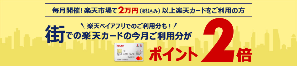 毎月開催!楽天市場で2万円(税込み)以上楽天カードをご利用の方 楽天ペイアプリでのご利用分も!街での楽天カードの今月ご利用分がポイント2倍