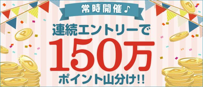 【常時開催♪】連続エントリーで150万ポイント山分け!!