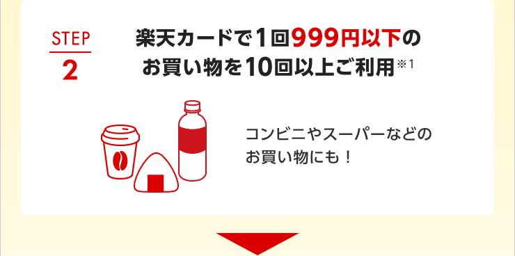 STEP2 楽天カードで1回999円以下のお買い物を10回以上ご利用※1 コンビニやスーパーなどのお買い物にも!