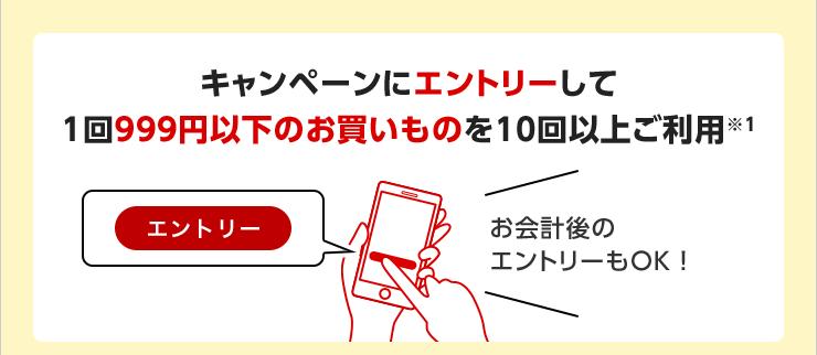 キャンペーンにエントリーして1回999円以下のお買いものを10回以上ご利用※1 お会計後のエントリーもOK!