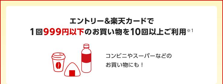 エントリー&楽天カードで1回999円以下のお買い物を10回以上ご利用※1 コンビニやスーパーなどのお買い物にも!