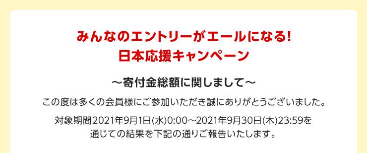 みんなのエントリーがエールになる!日本応援キャンペーン ~寄付金総額に関しまして~ この度は多くの会員様にご参加いただき誠にありがとうございました。対象期間 2021年9月1日(水)0:00~2021年9月30日(木)23:59を通じての結果を下記の通りご報告いたします。