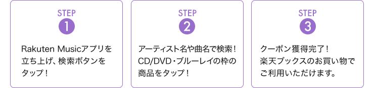 STEP1:Rakuten Musicアプリを立ち上げ、検索ボタンをタップ! STEP2:アーティスト名や曲名で検索!CD/DVD・ブルーレイの枠の商品をタップ! STEP3:クーポン獲得完了!楽天ブックスのお買い物でご利用いただけます。