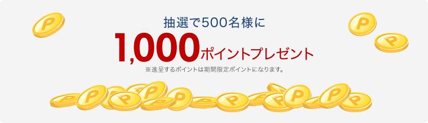 抽選で500名様に1,000ポイントプレゼント※進呈するポイントは期間限定ポイントになります。
