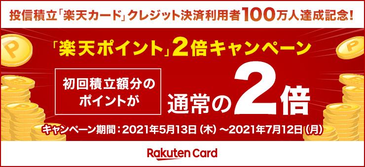 投信積立「楽天カード」クレジット決済利用者100万人達成記念!「楽天ポイント」2倍キャンペーン 初回積立額分のポイントが通常の2倍 キャンペーン期間:2021年5月13日(木)~2021年7月12日(月)
