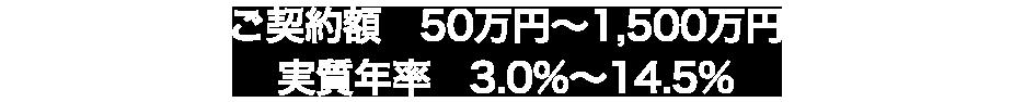 ご契約額 50万円~1,500万円実質年率 3.0%~14.5%
