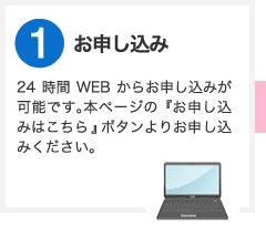 ステップ1 お申し込み 24時間WEBからお申し込みが可能です。本ページの『お申し込みはこちらから』ボタンよりお申し込みください。