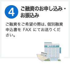 ステップ4 ご融資のお申し込み・お振込み ご融資をご希望の際は、個別融資申込書をFAXにてお送りください。