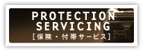 PROTECTION SERVICING [保険・付帯サービス]