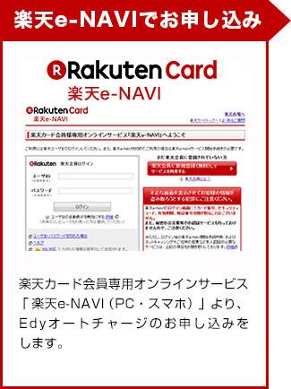 楽天e-NAVIでお申し込み楽天カード会員様専用オンラインサービス「楽天e-NAVI(PC・スマホ)」より、オートチャージのお申し込みをします。